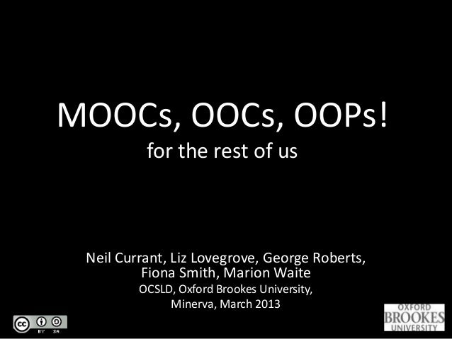 MOOCs, OOCs, OOPs! for the rest of us Neil Currant, Liz Lovegrove, George Roberts, Fiona Smith, Marion Waite OCSLD, Oxford...
