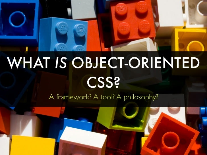 WHAT IS OBJECT-ORIENTED          CSS?      A framework? A tool? A philosophy?