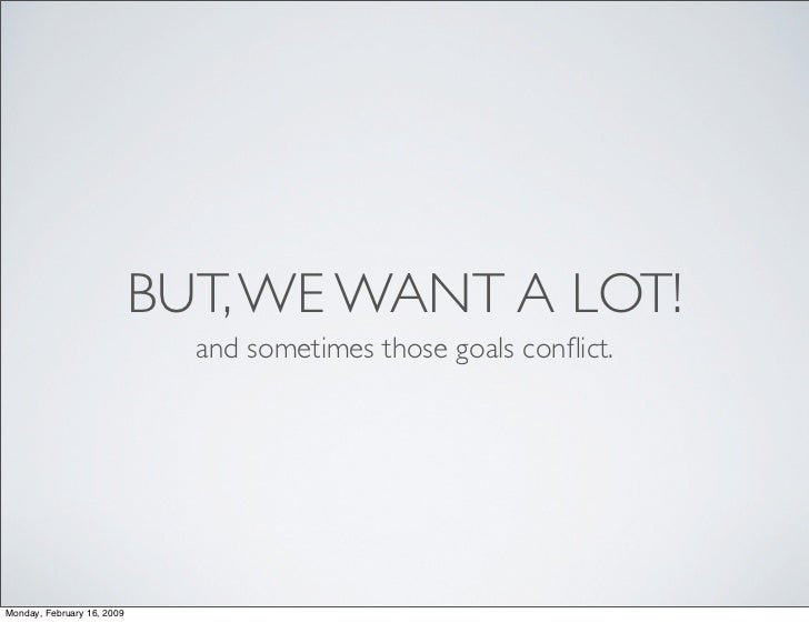 BUT, WE WANT A LOT!                               and sometimes those goals conflict.     Monday, February 16, 2009