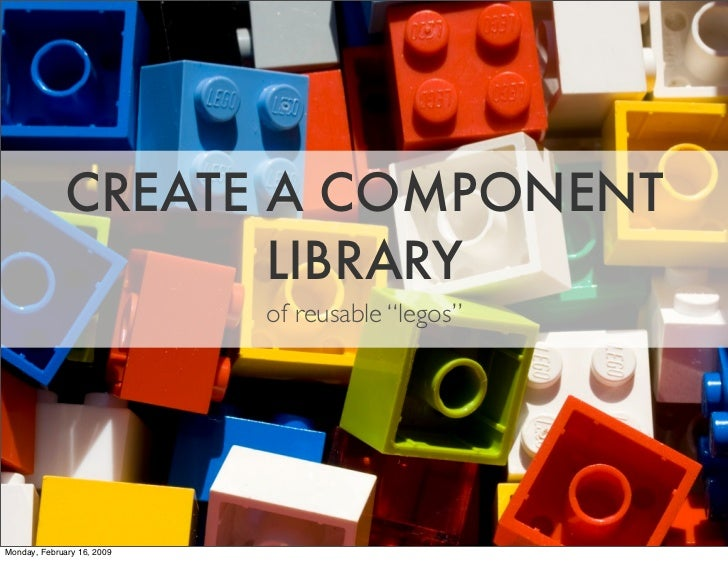 """CREATE A COMPONENT                      LIBRARY                             of reusable """"legos""""     Monday, February 16, 2..."""