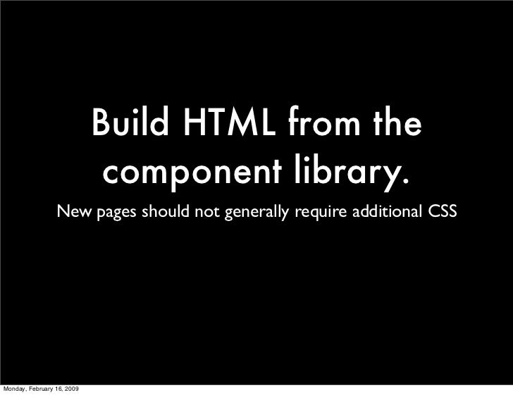 Build HTML from the                              component library.                  New pages should not generally requir...