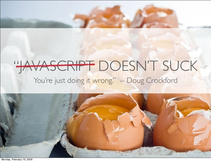 """JAVASCRIPT DOESN'T SUCK                             You're just doing it wrong."" -- Doug Crockford     Monday, February 1..."