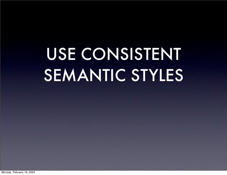 USE CONSISTENT                             SEMANTIC STYLES     Monday, February 16, 2009