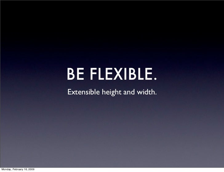 BE FLEXIBLE.                             Extensible height and width.     Monday, February 16, 2009