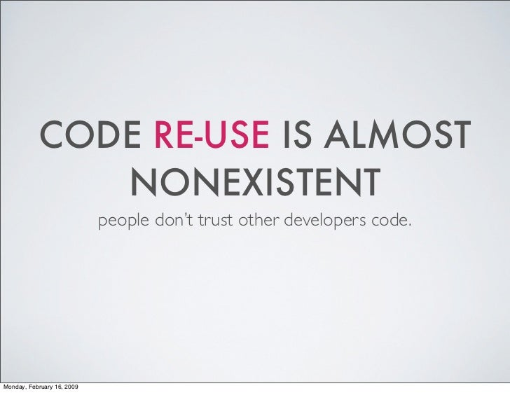 CODE RE-USE IS ALMOST               NONEXISTENT                             people don't trust other developers code.     ...