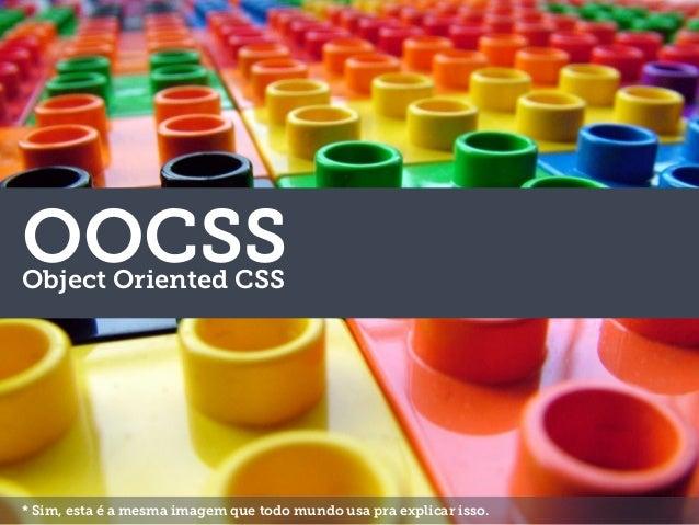 OOCSSObject Oriented CSS * Sim, esta é a mesma imagem que todo mundo usa pra explicar isso.
