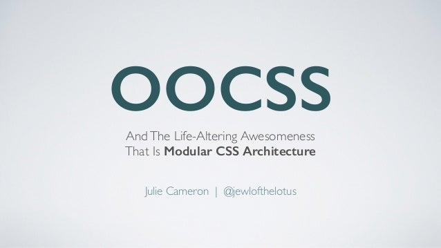 OOCSSAndThe Life-Altering Awesomeness   That Is Modular CSS Architecture Julie Cameron | @jewlofthelotus