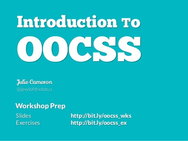 Introduction To OOCSS Julie Cameron @jewlofthelotus Slides http://bit.ly/oocss_wks Exercises http://bit.ly/oocss_ex Worksh...