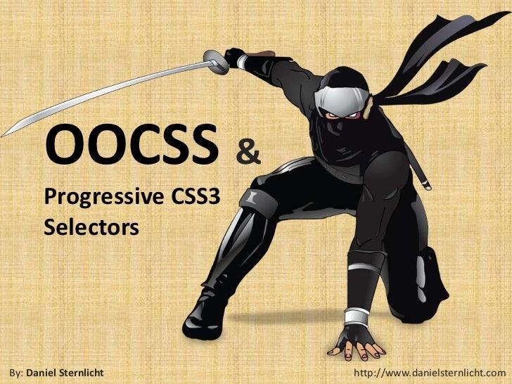 OOCSS &       Progressive CSS3       SelectorsBy: Daniel Sternlicht     http://www.danielsternlicht.com