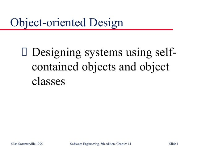 ©Ian Sommerville 1995 Software Engineering, 5th edition. Chapter 14 Slide 1 Object-oriented Design Designing systems using...