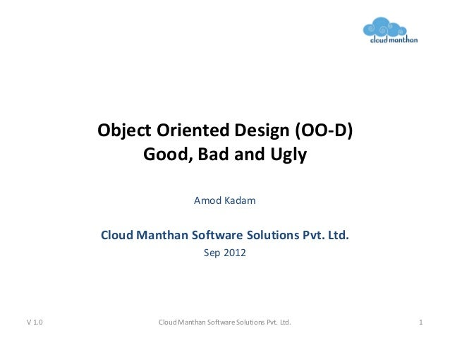 Object Oriented Design (OO-D) Good, Bad and Ugly Amod Kadam Cloud Manthan Software Solutions Pvt. Ltd. Sep 2012 V 1.0 Clou...