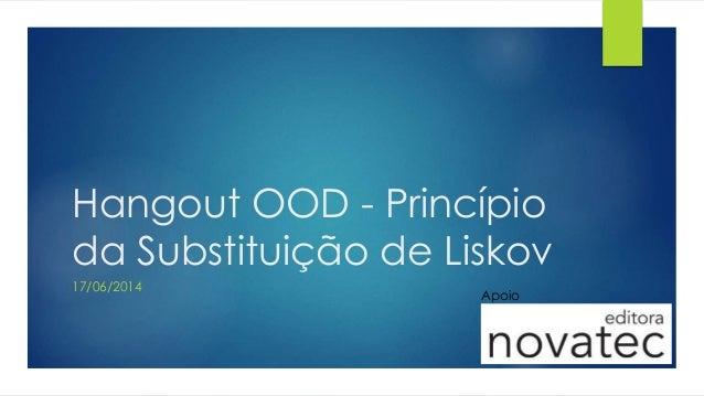 Hangout OOD - Princípio da Substituição de Liskov 17/06/2014 Apoio