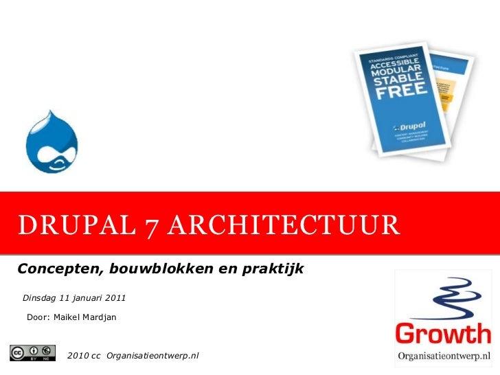 DRUPAL 7 ARCHITECTUURConcepten, bouwblokken en praktijkDinsdag 11 januari 2011 Door: Maikel Mardjan          2010 cc Organ...