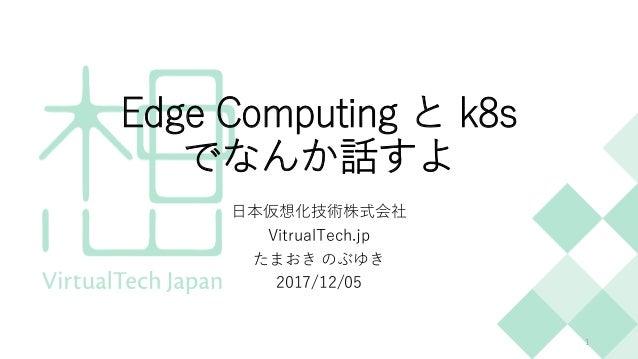 Edge Computing と k8s でなんか話すよ 日本仮想化技術株式会社 VitrualTech.jp たまおき のぶゆき 2017/12/05 1