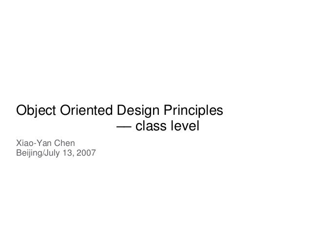 Object Oriented Design Principles –– class level Xiao-Yan Chen Beijing/July 13, 2007