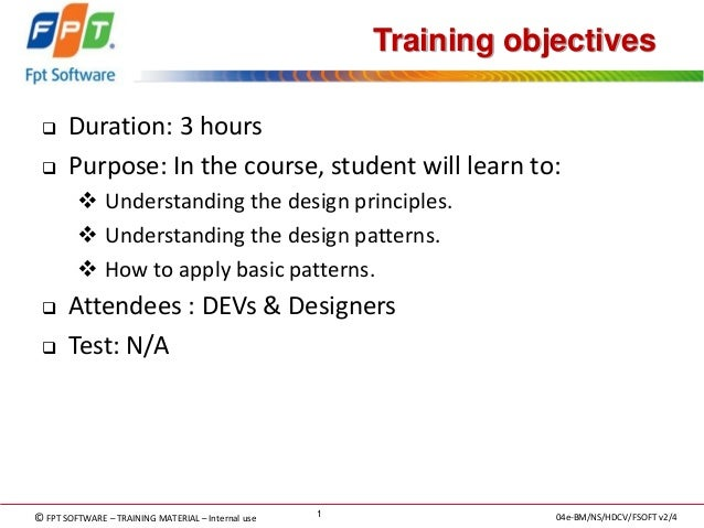 © FPT SOFTWARE – TRAINING MATERIAL – Internal use  04e-BM/NS/HDCV/FSOFT v2/4  1  Training objectives  Duration: 3 hours  ...