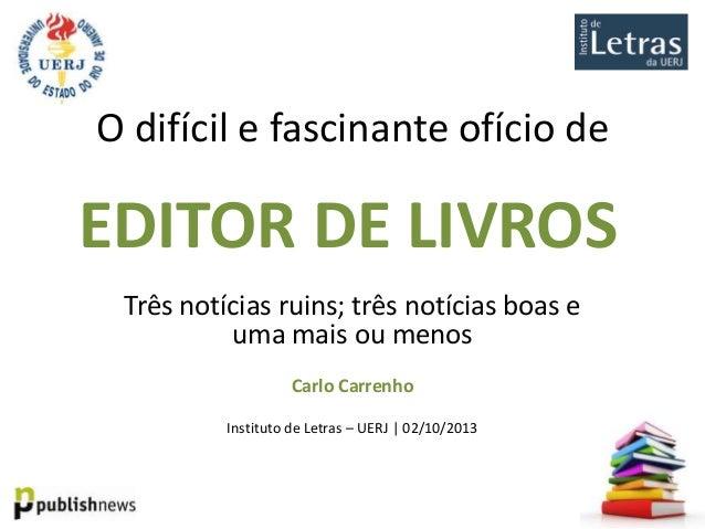 O difícil e fascinante ofício de  EDITOR DE LIVROS Três notícias ruins; três notícias boas e uma mais ou menos Carlo Carre...