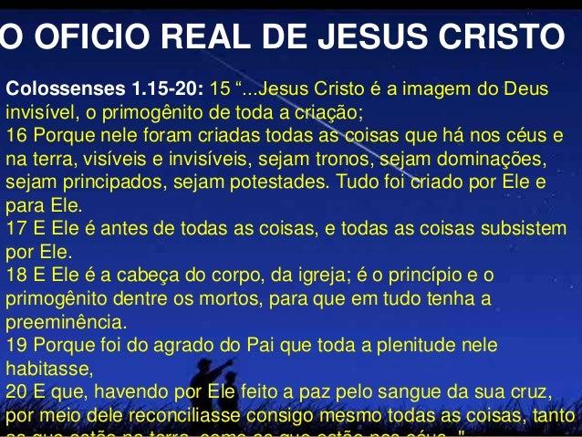 """Colossenses 1.15-20: 15 """"...Jesus Cristo é a imagem do Deus invisível, o primogênito de toda a criação; 16 Porque nele for..."""
