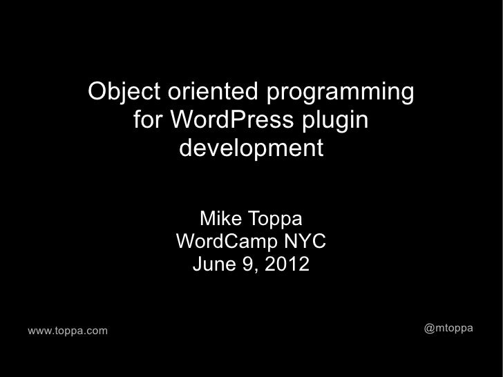 Object oriented programming            for WordPress plugin                 development                  Mike Toppa       ...