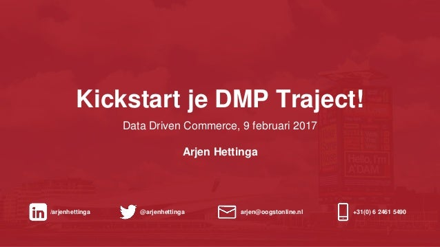 Kickstart je DMP Traject! Data Driven Commerce, 9 februari 2017 Arjen Hettinga /arjenhettinga @arjenhettinga arjen@oogston...