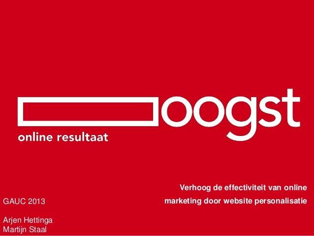 Verhoog de effectiviteit van onlineGAUC 2013        marketing door website personalisatieArjen HettingaMartijn Staal
