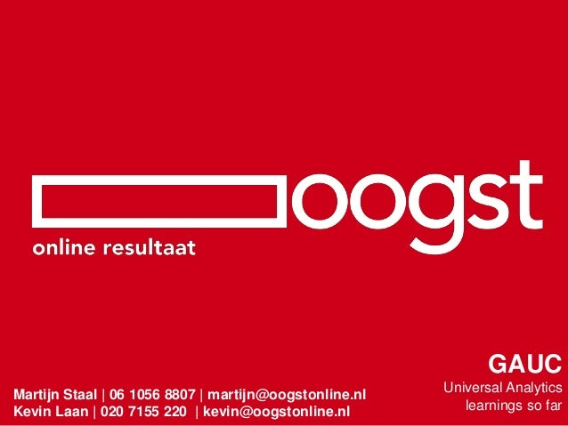 Martijn Staal | 06 1056 8807 | martijn@oogstonline.nl Kevin Laan | 020 7155 220 | kevin@oogstonline.nl GAUC Universal Anal...