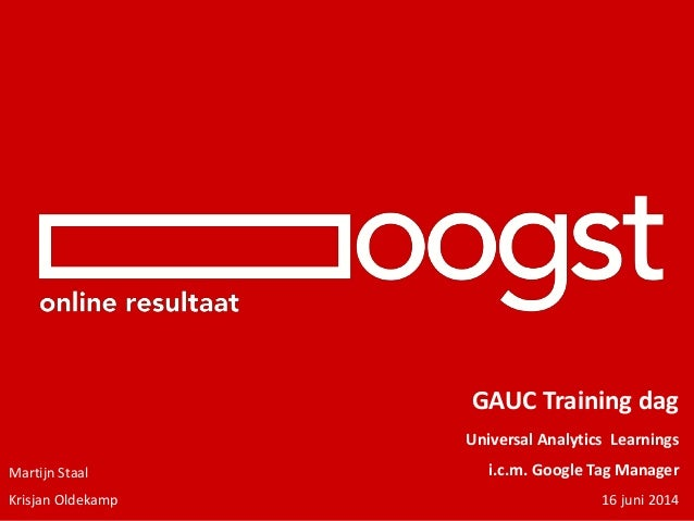 GAUC Training dag Universal Analytics Learnings i.c.m. Google Tag Manager 16 juni 2014 Martijn Staal Krisjan Oldekamp