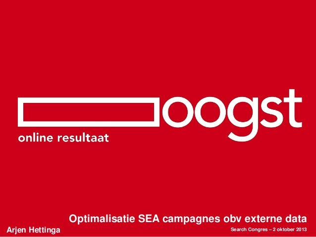 Arjen Hettinga Optimalisatie SEA campagnes obv externe data Search Congres – 2 oktober 2013
