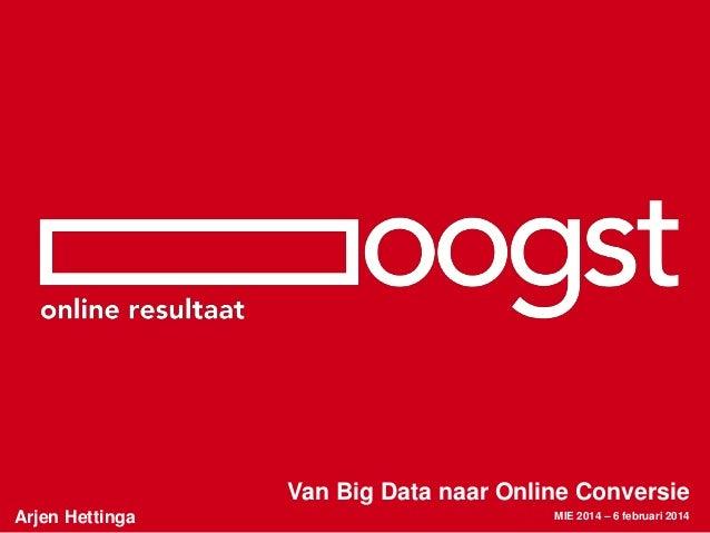 Van Big Data naar Online Conversie Arjen Hettinga  MIE 2014 – 6 februari 2014