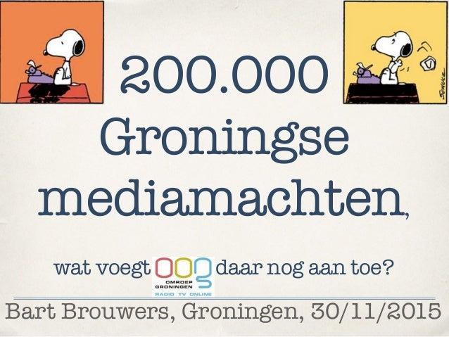 Bart Brouwers, Groningen, 30/11/2015 200.000 Groningse mediamachten, wat voegt daar nog aan toe?