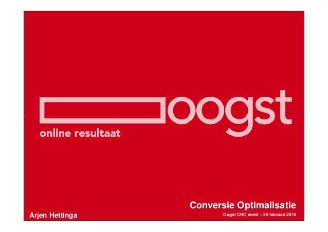 Conversie Optimalisatie Arjen Hettinga  Oogst CRO event – 25 februari 2014