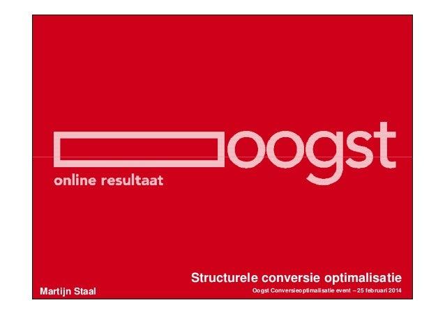 Structurele conversie optimalisatie Martijn Staal  Oogst Conversieoptimalisatie event – 25 februari 2014