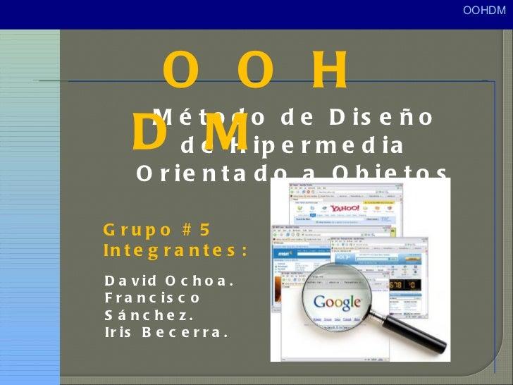 <ul><li>Método de Diseño de Hipermedia Orientado a Objetos </li></ul>O O H D M  Grupo # 5 Integrantes: David Ochoa. Franci...