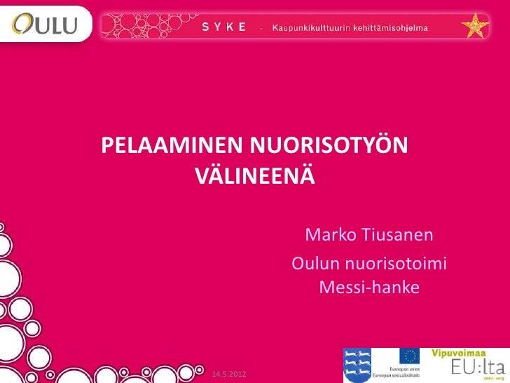 PELAAMINEN NUORISOTYÖN       VÄLINEENÄ                    Marko Tiusanen                   Oulun nuorisotoimi             ...