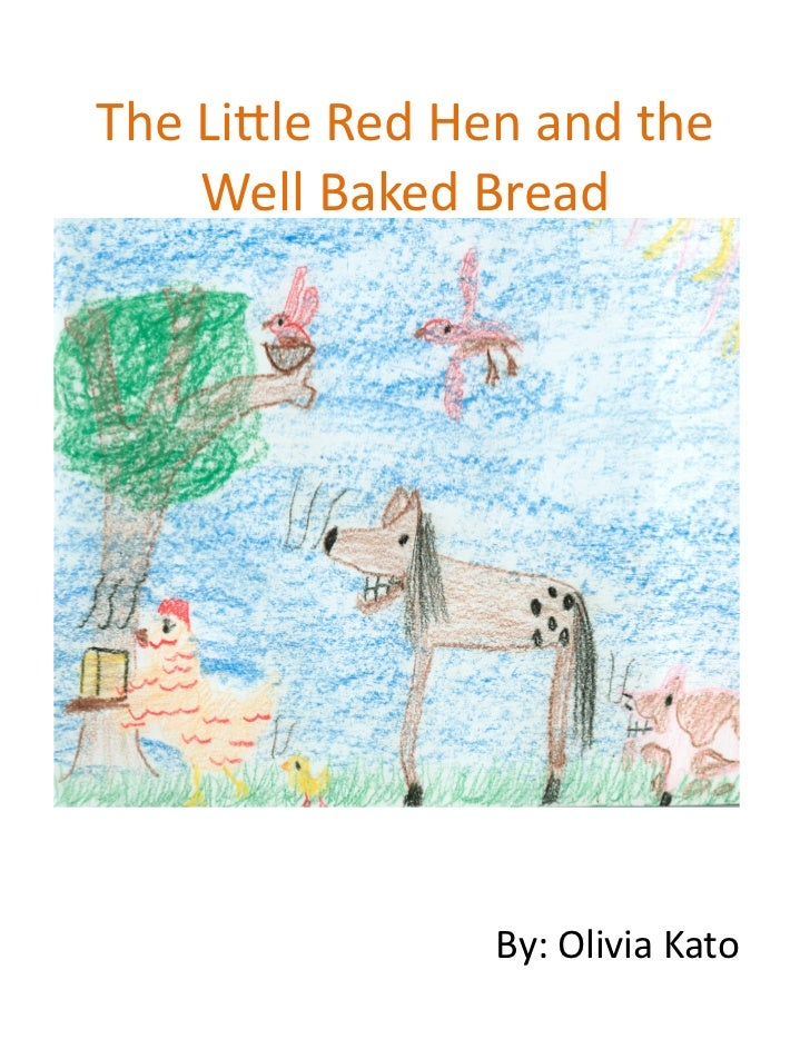 The Lile Red Hen and the        Well Baked Bread                            By: Olivia Kato