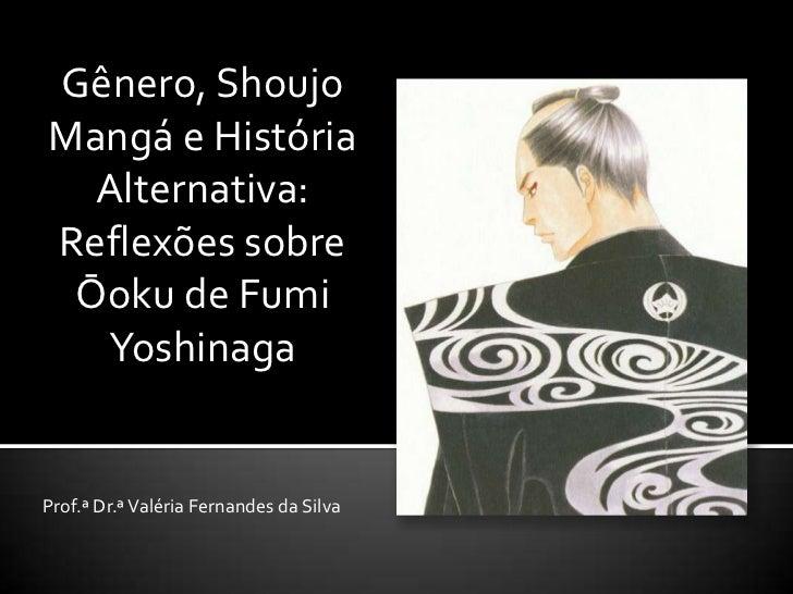Gênero, ShoujoMangá e História  Alternativa:Reflexões sobre Ōoku de Fumi  YoshinagaProf.ª Dr.ª Valéria Fernandes da Silva