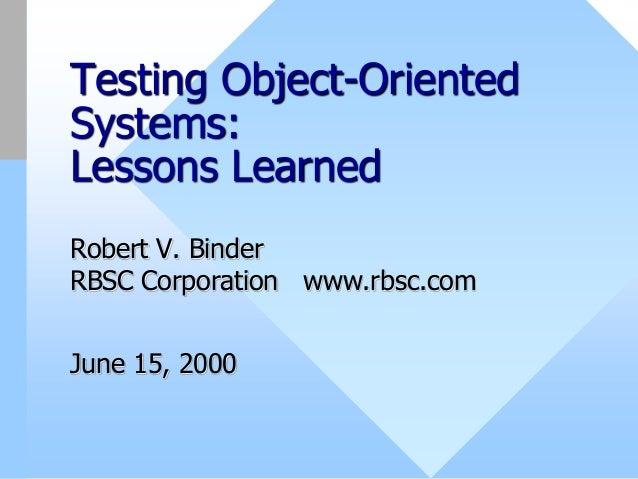 Testing Object-OrientedSystems:Lessons LearnedRobert V. BinderRBSC Corporation www.rbsc.comJune 15, 2000