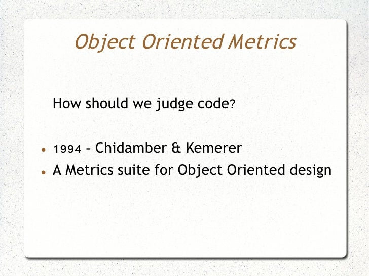 Object Oriented Metrics      How should we judge code?  ●   1994 - Chidamber & Kemerer ●   A Metrics suite for Object Orie...
