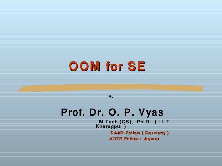 OOM for SE          ByProf. Dr. O. P. Vyas       M.Tech.(CS), Ph.D. ( I.I.T.      Kharagpur )          DAAD Fellow ( Germa...