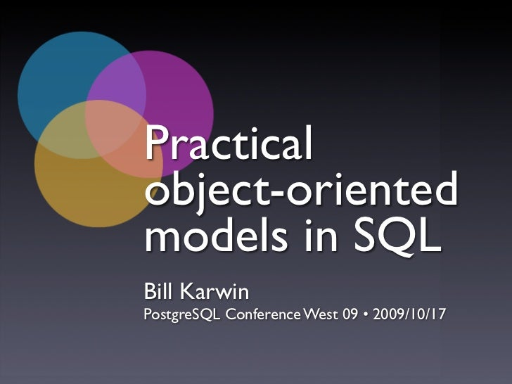 Practical object-oriented models in SQL Bill Karwin PostgreSQL Conference West 09 • 2009/10/17