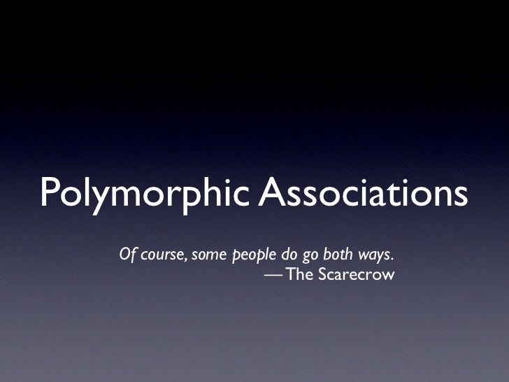 Polymorphic Associations     Of course, some people do go both ways.                         — The Scarecrow