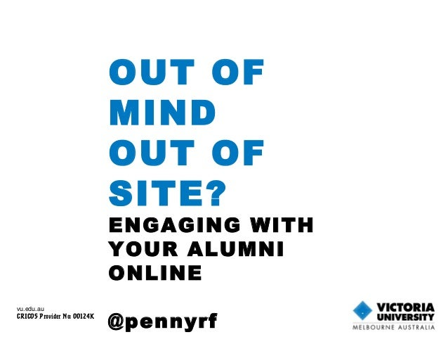OUT OF MIND OUT OF SITE? ENGAGING WITH YOUR ALUMNI ONLINE @pennyrf vu.edu.au CRICOS Provider No: 00124K