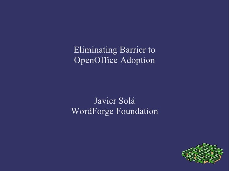 Eliminating Barrier to OpenOffice Adoption Javier Solá WordForge Foundation