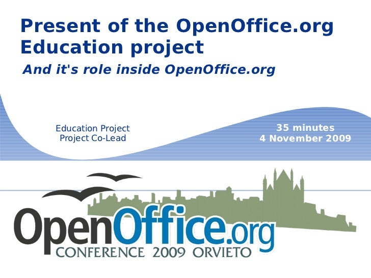 Present of the OpenOffice.org Education project And it's role inside OpenOffice.org Education Project Project Co-Lead 35 m...