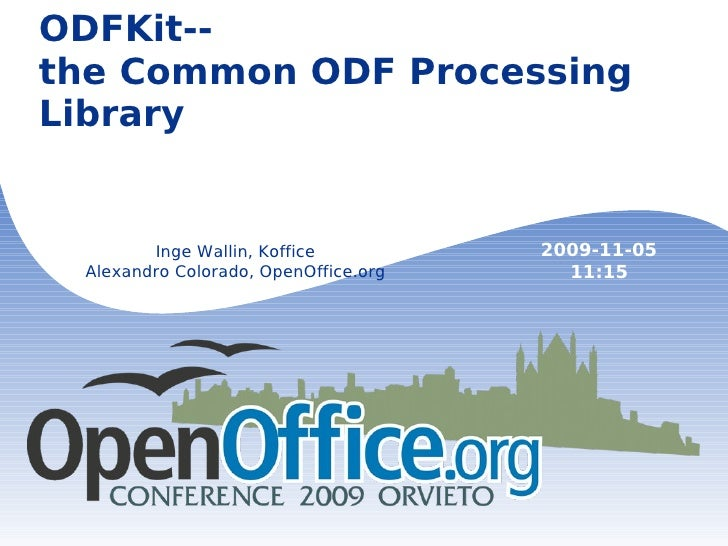 ODFKit-- the Common ODF Processing Library Inge Wallin, Koffice Alexandro Colorado, OpenOffice.org 2009-11-05 11:15