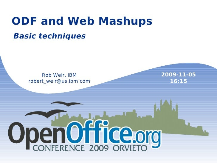 ODF and Web Mashups Basic techniques Rob Weir, IBM [email_address] 2009-11-05 16:15