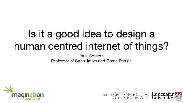 Is it a good idea to design a human centred internet of things? Paul Coulton  Professor of Speculative and Game Design