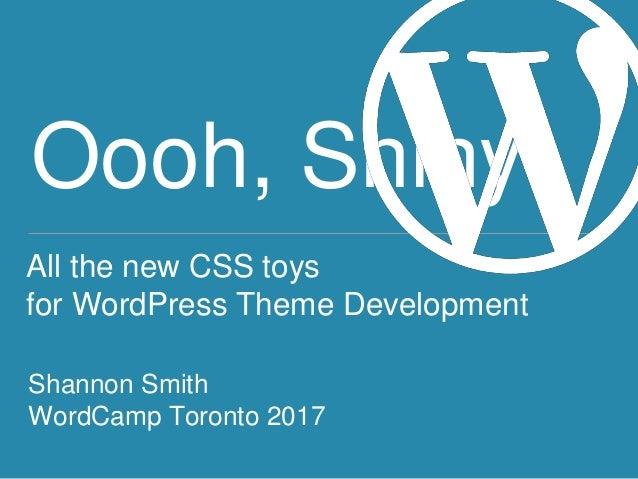 Oooh, Shiny! All the new CSS toys for WordPress Theme Development Shannon Smith WordCamp Toronto 2017