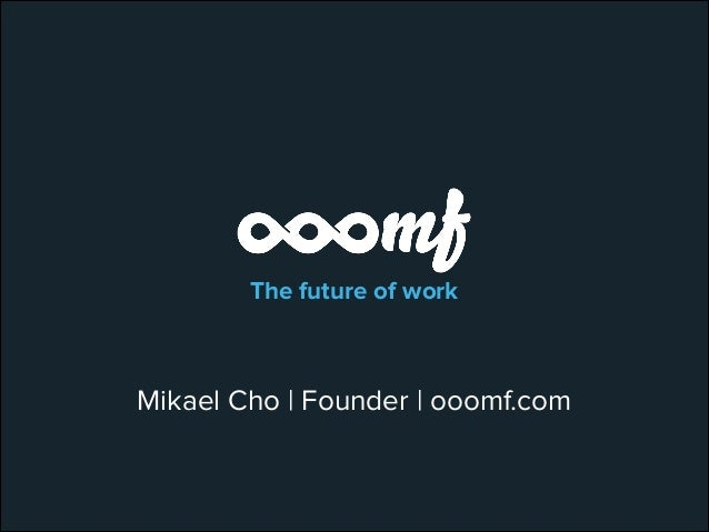 The future of work  Mikael Cho | Founder | ooomf.com