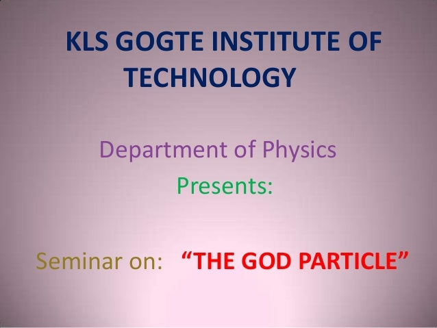 """KLS GOGTE INSTITUTE OF TECHNOLOGY Department of Physics Presents: Seminar on: """"THE GOD PARTICLE"""""""